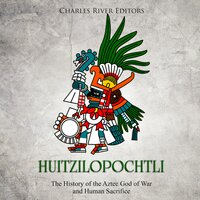 Huitzilopochtli: The History of the Aztec God of War and Human Sacrifice - Charles River Editors
