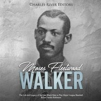 Moses Fleetwood Walker: The Life and Legacy of the Last Black Man to Play Major League Baseball Before Jackie Robinson - Charles River Editors