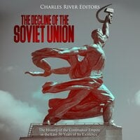 The Decline of the Soviet Union: The History of the Communist Empire in the Last 30 Years of Its Existence - Charles River Editors