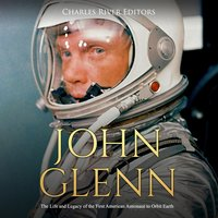 John Glenn: The Life and Legacy of the First American Astronaut to Orbit Earth - Charles River Editors