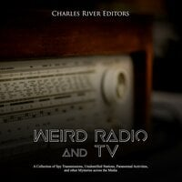 Weird Radio and Television: A Collection of Spy Transmissions, Unidentified Stations, Paranormal Activities, and other Mysteries across the Media - Charles River Editors