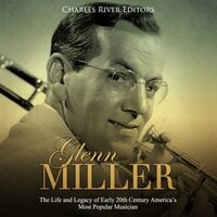 Glenn Miller: The Life and Legacy of Early 20th Century America's Most Popular Musician - Charles River Editors