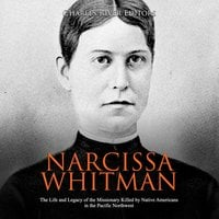 Narcissa Whitman: The Life and Legacy of the Missionary Killed by Native Americans in the Pacific Northwest - Charles River Editors