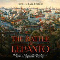 The Battle of Lepanto: The History of the Decisive Naval Battle between the Ottoman Empire and the Holy League - Charles River Editors
