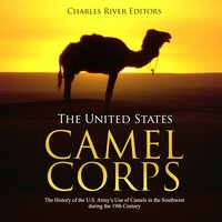 The United States Camel Corps: The History of the U.S. Army's Use of Camels in the Southwest during the 19th Century - Charles River Editors