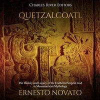 Quetzalcoatl: The History and Legacy of the Feathered Serpent God in Mesoamerican Mythology - Charles River Editors