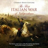 The First Italian War of Independence: The History and Legacy of the Revolutions that Started the Process of Italy's Unification - Charles River Editors