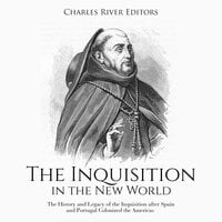 The Inquisition in the New World: The History and Legacy of the Inquisition after Spain and Portugal Colonized the Americas - Charles River Editors
