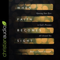 When Faith Becomes Sight: Opening Your Eyes to God's Presence All Around You - Beth A. Booram, David Booram