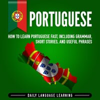 Portuguese: How to Learn Portuguese Fast, Including Grammar, Short Stories, and Useful Phrases - Daily Language Learning