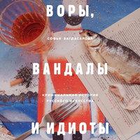 ВОРЫ, ВАНДАЛЫ И ИДИОТЫ: Криминальная история живописи в России - Софья Багдасарова