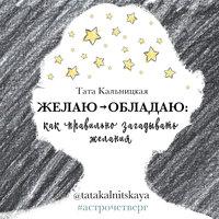 Желаю -> обладаю: как правильно загадывать желания - Тата Кальницкая