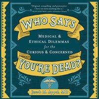 Who Says You're Dead?: Medical & Ethical Dilemmas for the Curious & Concerned - Jacob M. Appel