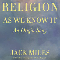 Religion as We Know It: An Origin Story - Jack Miles