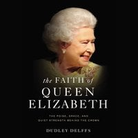 The Faith of Queen Elizabeth: The Poise, Grace, and Quiet Strength Behind the Crown - Dudley Delffs