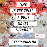 Time is the Thing a Body Moves Through - T Fleischmann