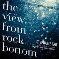 The View from Rock Bottom: Discovering God's Embrace in our Pain - Stephanie Tait