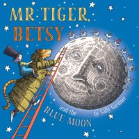 Mr Tiger, Betsy and the Blue Moon - Sally Gardner