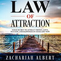 Law Of Attraction: Your Secret to Attract Money, Love, Success, and Happiness in Your Life Now - Zachariah Albert