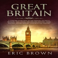 Great Britain: A Concise Overview of The History of Great Britain – Including the English History, Irish History, Welsh History and Scottish History - Eric Brown