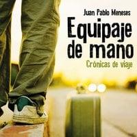 Equipaje de mano: Crónicas de viaje - Juan Pablo Meneses
