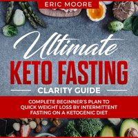 Ultimate Keto Fasting Clarity Guide: Complete Beginner's Plan to Quick Weight Loss by Intermittent Fasting on a Ketogenic Diet - Eric Moore