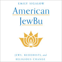 American JewBu: Jews, Buddhists and Religious Change - Emily Sigalow