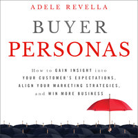 Buyer Personas: How to Gain Insight Into Your Customer's Expectations, Align Your Marketing Strategies and Win More Business - Adele Revella