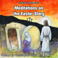 Charles Spurgeon's Meditations On The Easter Story - Charles Spurgeon