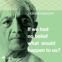 If We Had No Belief What Would Happen to Us? - Jiddu Krishnamurti