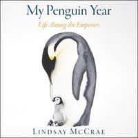 My Penguin Year: Life Among the Emperors - Lindsay McCrae