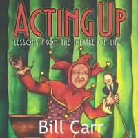 Acting Up: Lessons From the Theatre of Life - Bill Carr