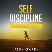 Self Discipline: Learn Willpower, Mental Toughness And Self-Control To Resist Temptation And Achieve Your Goals While Beating Procrastination - Alex Garry