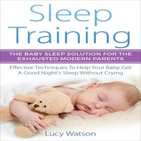 Sleep Training: The Baby Sleep Solution for the Exhausted Modern Parents - Lucy Watson