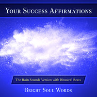 Your Success Affirmations: The Rain Sounds Version with Binaural Beats - Bright Soul Words