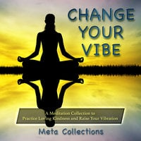 Change Your Vibe: A Meditation Collection to Practice Loving Kindness and Raise Your Vibration - Meta Collections