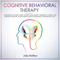 Cognitive Behavioral Therapy: Techniques You Need to Free Yourself From Anxiety, Depression, Phobias, and Intrusive Thoughts - John Heffner