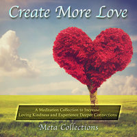 Create More Love: A Meditation Collection to Increase Loving Kindness and Experience Deeper Connections - Meta Collections