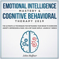 Emotional Intelligence Mastery & Cognitive Behavioral Therapy 2019: The Ultimate 2.0 Techniques for Retraining Your Brain to Overcome Anxiety, Depression & Panic - John Heffner