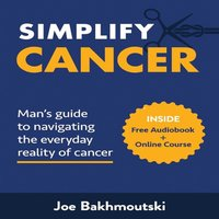 Simplify Cancer: Man's Guide to Navigating the Everyday Reality of Cancer - Joe Bakhmoutski