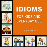 Idioms for Kids and Everyday Use - Tony R. Smith