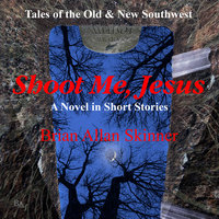 Shoot Me, Jesus: Tales of the Old and New Southwest - Brian Allan Skinner