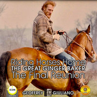 Riding Horses Home: The Great Ginger Baker– The Final Reunion - Geoffrey Giuliano