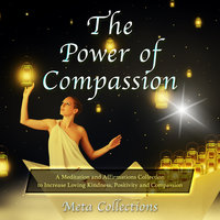 The Power of Compassion: A Meditation and Affirmations Collection to Increase Loving Kindness, Positivity and Compassion - Meta Collections