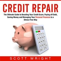 Credit Repair: The Ultimate Guide to Boosting Your Credit Score, Paying off Debt, Saving Money and Managing Your Personal Finances in a Stress-Free Way - Scott Wright