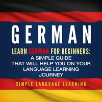 German: Learn German for Beginners: A Simple Guide that Will Help You on Your Language Learning Journey - Simple Language Learning