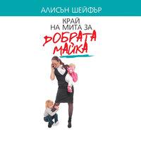 Край на мита за добрата майка - Алисън Шейфър