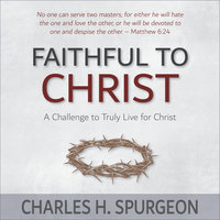 Faithful to Christ: A Challenge to Truly Live for Christ - Charles H. Spurgeon