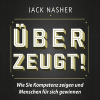 Überzeugt!: Wie Sie Kompetenz zeigen und Menschen für sich gewinnen - Jack Nasher