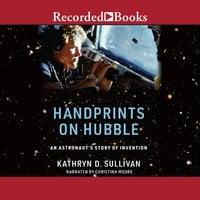Handprints on Hubble: An Astronaut's Story of Invention - Kathryn Sullivan